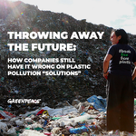 "Throwing Away the Future: How Companies Still Have it Wrong on Plastic Pollution ""Solutions"""
