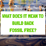 What does it mean to Build Back Fossil Free?