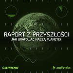 """""""Raport z przyszłości. Jak uratować naszą planetę?"""" – Audioteka i Greenpeace łączą siły"""