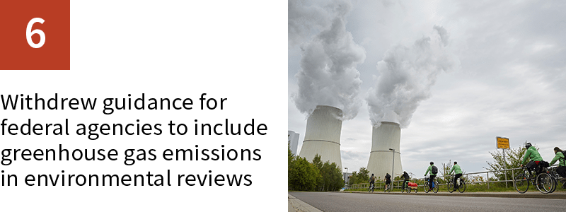 6. Withdrew guidance for federal agencies to include greenhouse gas emissions in environmental reviews